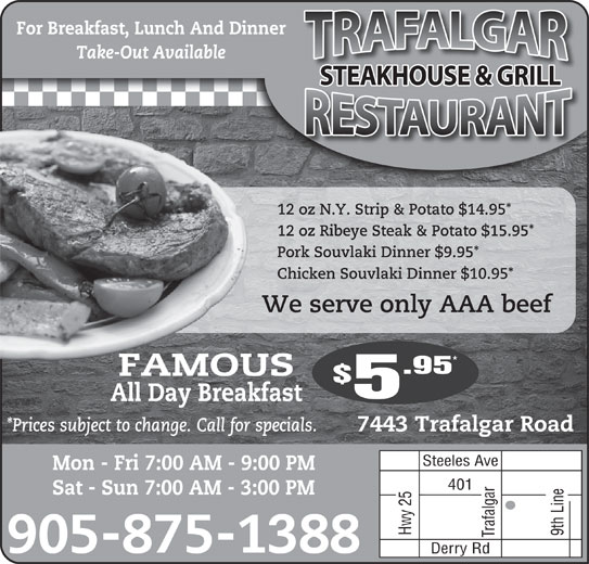 Trafalgar Truck Stop Restaurant (905-875-1388) - Annonce illustrée======= - For Breakfast, Lunch And Dinner Take-Out Available STEAKHOUSE & GRILL 12 oz N.Y. Strip & Potato $14.95* 12 oz Ribeye Steak & Potato $15.95* Pork Souvlaki Dinner $9.95* Chicken Souvlaki Dinner $10.95* We serve only AAA beefW .95 FAMOUSFAMOU All Day Breakfast *Prices subject to change. Call for specials. 7443 Trafalgar Road Steeles Ave Mon - Fri 7:00 AM - 9:00 PM 401 Sat - Sun 7:00 AM - 3:00 PM Hwy 25 9th Line Trafalgar 905-875-1388 Derry Rd