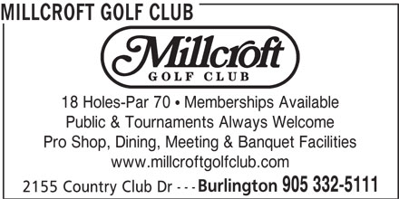 Millcroft Golf Club (905-332-5111) - Display Ad - MILLCROFT GOLF CLUB 18 Holes-Par 70   Memberships Available Public & Tournaments Always Welcome Pro Shop, Dining, Meeting & Banquet Facilities www.millcroftgolfclub.com Burlington 905 332-5111 --- 2155 Country Club Dr MILLCROFT GOLF CLUB 18 Holes-Par 70   Memberships Available Public & Tournaments Always Welcome Pro Shop, Dining, Meeting & Banquet Facilities www.millcroftgolfclub.com Burlington 905 332-5111 --- 2155 Country Club Dr