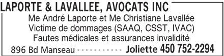 Laporte & Lavallée (450-752-2294) - Annonce illustrée======= - Me André Laporte et Me Christiane Lavallée LAPORTE & LAVALLEE, AVOCATS INC Victime de dommages (SAAQ, CSST, IVAC) Fautes médicales et assurances invalidité ----------- Joliette 450 752-2294 896 Bd Manseau