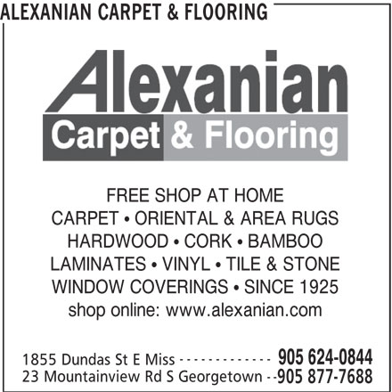 Alexanian Carpet and Flooring (905-624-0844) - Annonce illustrée======= - ALEXANIAN CARPET & FLOORING FREE SHOP AT HOME CARPET   ORIENTAL & AREA RUGS HARDWOOD   CORK   BAMBOO LAMINATES   VINYL   TILE & STONE WINDOW COVERINGS   SINCE 1925 shop online: www.alexanian.com ------------- 905 624-0844 1855 Dundas St E Miss -- 23 Mountainview Rd S Georgetown 905 877-7688