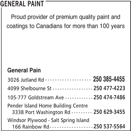 General Paint (250-385-4455) - Display Ad - Proud provider of premium quality paint and coatings to Canadians for more than 100 years General Pain ------------------- 250 385-4455 3026 Jutland Rd 250 477-4223 4099 Shelbourne St ----------------- 250 474-7486 105-777 Goldstream Ave ------------ Pender Island Home Building Centre 250 629-3455 --------- 3338 Port Washington Rd Windsor Plywood - Salt Spring Island 250 537-5564 ------------------ 166 Rainbow Rd GENERAL PAINT Proud provider of premium quality paint and coatings to Canadians for more than 100 years General Pain ------------------- ----------------- 250 474-7486 105-777 Goldstream Ave ------------ Pender Island Home Building Centre 250 629-3455 --------- 3338 Port Washington Rd Windsor Plywood - Salt Spring Island 250 537-5564 ------------------ 166 Rainbow Rd GENERAL PAINT 250 385-4455 3026 Jutland Rd 250 477-4223 4099 Shelbourne St
