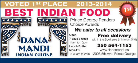 Dana Mandi (250-564-1153) - Annonce illustrée======= - st VOTED 1 PLACE 2013-2014 st BEST INDIAN FOOD Prince George Readers Choice Awards We cater to all occasions Open Free delivery 7 days a week within the Bowl area (minimum $40) 11am to 10pm 250 564-1153 Lunch Buffet www.danamandi.ca Mon-Fri 2095 5th Ave, Prince George 11:30am to 2pm