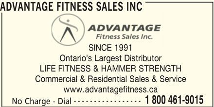 Advantage Fitness Sales Inc (1-866-948-8906) - Display Ad - ADVANTAGE FITNESS SALES INCE FITNESS SALES INC SINCE 1991SINCE 1991 Ontario's Largest Distributor LIFE FITNESS & HAMMER STRENGTH Commercial & Residential Sales & Service www.advantagefitness.ca ----------------- 1 800 461-9015 No Charge - Dial