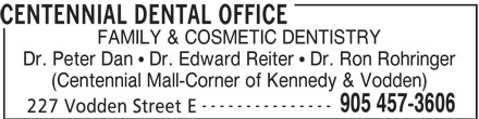Centennial Dental Office (905-457-3606) - Display Ad - CENTENNIAL DENTAL OFFICE FAMILY & COSMETIC DENTISTRY Dr. Peter Dan   Dr. Edward Reiter   Dr. Ron Rohringer (Centennial Mall-Corner of Kennedy & Vodden) --------------- 905 457-3606 227 Vodden Street E