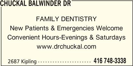 Chuckal Balwinder Dr (416-748-3338) - Display Ad - CHUCKAL BALWINDER DR FAMILY DENTISTRY Convenient Hours-Evenings & Saturdays www.drchuckal.com 416 748-3338 2687 Kipling ---------------------- New Patients & Emergencies Welcome