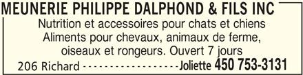 Dalphond Philippe (450-753-3131) - Annonce illustrée======= - MEUNERIE PHILIPPE DALPHOND & FILS INC Nutrition et accessoires pour chats et chiens Aliments pour chevaux, animaux de ferme, oiseaux et rongeurs. Ouvert 7 jours ------------------ Joliette 450 753-3131 206 Richard MEUNERIE PHILIPPE DALPHOND & FILS INC