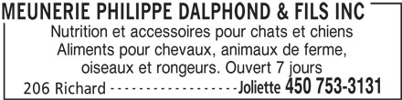 Dalphond Philippe (450-753-3131) - Annonce illustrée======= - Nutrition et accessoires pour chats et chiens oiseaux et rongeurs. Ouvert 7 jours ------------------ Joliette 450 753-3131 206 Richard MEUNERIE PHILIPPE DALPHOND & FILS INC Aliments pour chevaux, animaux de ferme,