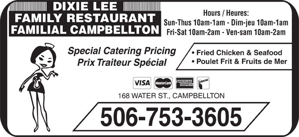 Dixie Lee Maritimes (506-753-3605) - Annonce illustrée======= - Prix Traiteur Spécial 168 WATER ST., CAMPBELLTON 506-753-3605 Poulet Frit & Fruits de Mer DIXIE LEE Hours / Heures: FAMILY RESTAURANT Sun-Thus 10am-1am - Dim-jeu 10am-1am FAMILIAL CAMPBELLTON Fri-Sat 10am-2am - Ven-sam 10am-2am Special Catering Pricing Fried Chicken & Seafood
