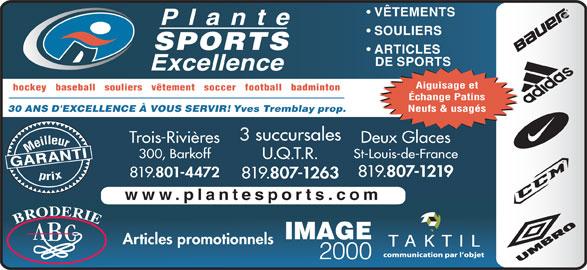 Plante Sports Excellence (819-375-3858) - Annonce illustrée======= - SOULIERS VÊTEMENTS SPORTS ARTICLES DE SPORTS Aiguisage et hockey   baseball   souliers   vêtement   soccer   football   badminton Échange Patins Neufs & usagés Yves Tremblay prop. 30 ANS D'EXCELLENCE À VOUS SERVIR! 3 succursales Trois-Rivières Meilleurprix 300, Barkoff St-Louis-de-France U.Q.T.R. GARANTI Deux Glaces 819. 807-1219 819. 801-4472 819. 807-1263 www.plantesports.com Articles promotionnels