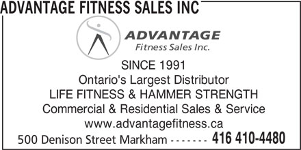 Advantage Fitness Sales Inc (416-410-4480) - Display Ad - SINCE 1991 Ontario's Largest Distributor LIFE FITNESS & HAMMER STRENGTH Commercial & Residential Sales & Service www.advantagefitness.ca 416 410-4480 500 Denison Street Markham ------- ADVANTAGE FITNESS SALES INC