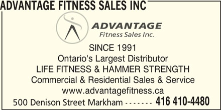Advantage Fitness Sales Inc (416-410-4480) - Display Ad - ADVANTAGE FITNESS SALES INC SINCE 1991 Ontario's Largest Distributor LIFE FITNESS & HAMMER STRENGTH Commercial & Residential Sales & Service www.advantagefitness.ca 416 410-4480 500 Denison Street Markham -------
