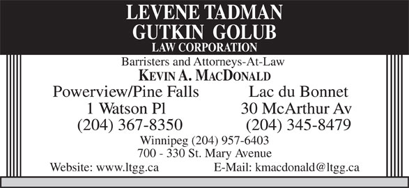 Levene Tadman Golub Law Corporation (204-957-0520) - Display Ad - Powerview/Pine Falls Lac du Bonnet 1 Watson Pl 30 McArthur Av (204) 367-8350 (204) 345-8479 Winnipeg (204) 957-6403 700 - 330 St. Mary Avenue Website: www.ltgg.ca GUTKIN  GOLUB LAW CORPORATION Barristers and Attorneys-At-Law KEVIN A. MACDONALD LEVENE TADMAN