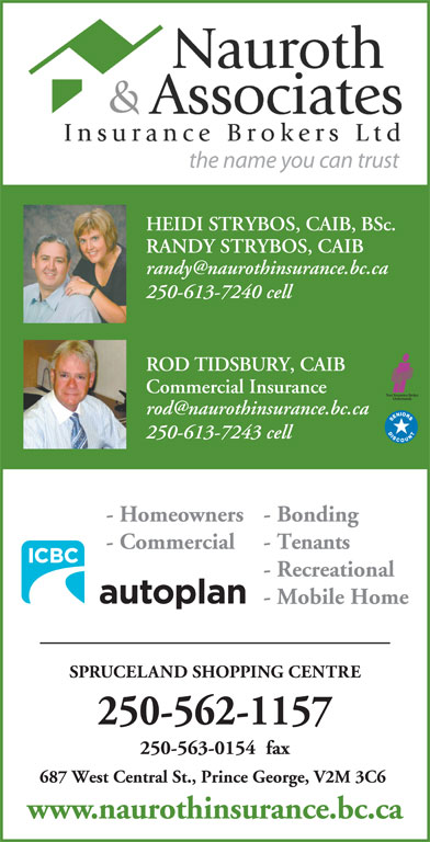 Nauroth & Associates Insurance Brokers Ltd (250-562-1157) - Annonce illustrée======= - the name you can trust HEIDI STRYBOS, CAIB, BSc. RANDY STRYBOS, CAIB 250-613-7240 cell ROD TIDSBURY, CAIB Commercial Insurance 250-613-7243 cell - Bonding - Homeowners - Tenants - Commercial - Recreational - Mobile Home SPRUCELAND SHOPPING CENTRE 250-562-1157 250-563-0154  fax 687 West Central St., Prince George, V2M 3C6 www.naurothinsurance.bc.ca