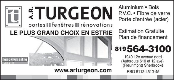 A R Turgeon Entreprises Inc (819-564-3100) - Annonce illustrée======= - Aluminium   Bois P.V.C.   Fibre de verre Porte d'entrée (acier) Estimation Gratuite LE PLUS GRAND CHOIX EN ESTRIE Plan de financement 819 564-3100 1940 12e avenue nord (Autoroute 610 et 12 ave) (Fleurimont) Sherbrooke www.arturgeon.com RBQ 8112-4513-45