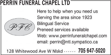 Perrin Funeral Chapel Ltd (705-647-5020) - Display Ad - PERRIN FUNERAL CHAPEL LTD Here to help when you need us Serving the area since 1923 Bilingual Service Preneed services available Web: www.perrinfuneralchapel.com 705 647-5020 128 Whitewood Ave W Nlskd ------