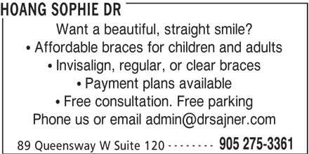 Sajner Jana Dr & Associates (905-275-3361) - Display Ad - HOANG SOPHIE DR HOANG SOPHIE DR Want a beautiful, straight smile? Affordable braces for children and adults Invisalign, regular, or clear braces Payment plans available Free consultation. Free parking -------- 905 275-3361 89 Queensway W Suite 120 Want a beautiful, straight smile? Affordable braces for children and adults Invisalign, regular, or clear braces Payment plans available Free consultation. Free parking 905 275-3361 89 Queensway W Suite 120 --------