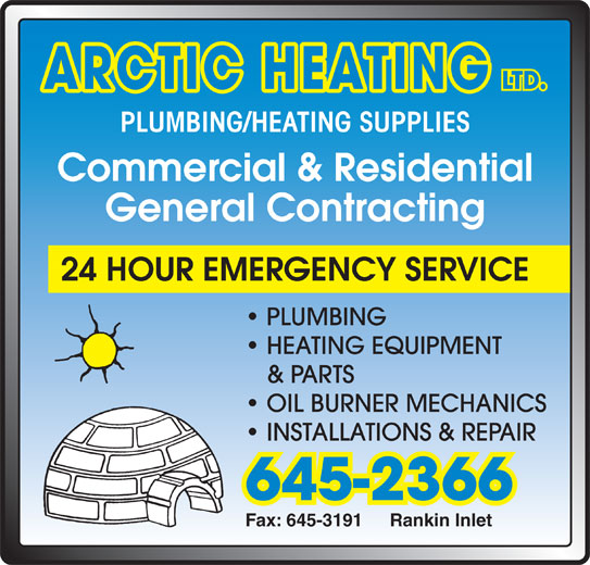 Arctic Heating (867-645-2366) - Display Ad - Commercial & Residential General Contracting ARCTIC HEATING LTD. PLUMBING/HEATING SUPPLIES OIL BURNER MECHANICS PLUMBING 24 HOUR EMERGENCY SERVICE HEATING EQUIPMENT Fax: 645-3191 Rankin Inlet 645-2366 INSTALLATIONS & REPAIR & PARTS