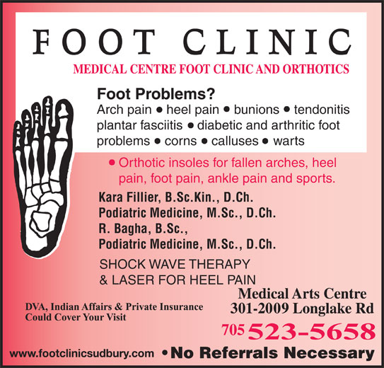 Medical Centre Foot Clinic & Orthotics (705-523-5658) - Display Ad - Foot Problems? Arch pain    heel pain    bunions    tendonitis plantar fasciitis    diabetic and arthritic foot problems    corns    calluses    warts Orthotic insoles for fallen arches, heel pain, foot pain, ankle pain and sports. Kara Fillier, B.Sc.Kin., D.Ch. Podiatric Medicine, M.Sc., D.Ch. R. Bagha, B.Sc., Podiatric Medicine, M.Sc., D.Ch. SHOCK WAVE THERAPY & LASER FOR HEEL PAIN