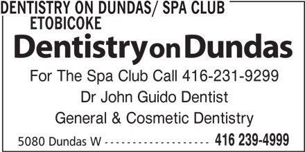 Dentistry On Dundas (416-239-4999) - Display Ad - DENTISTRY ON DUNDAS/ SPA CLUB ETOBICOKE For The Spa Club Call 416-231-9299 Dr John Guido Dentist General & Cosmetic Dentistry 416 239-4999 5080 Dundas W -------------------