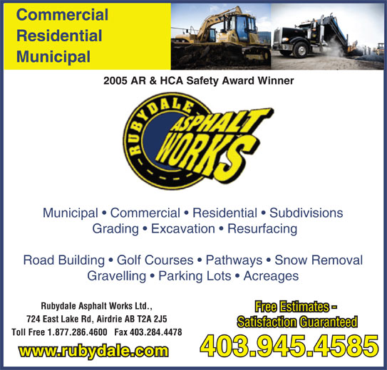 Rubydale Asphalt Works Ltd (403-945-4585) - Display Ad - Commercial Residential Municipal 2005 AR & HCA Safety Award Winner Municipal   Commercial   Residential   Subdivisions Grading   Excavation   Resurfacing Road Building   Golf Courses   Pathways   Snow Removal Gravelling   Parking Lots   Acreages Rubydale Asphalt Works Ltd., Free Estimates - 724 East Lake Rd, Airdrie AB T2A 2J5 Satisfaction Guaranteed Toll Free 1.877.286.4600   Fax 403.284.4478 403.945.4585 www.rubydale.com