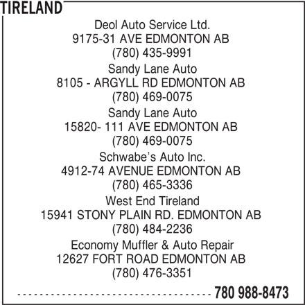 Tireland (780-988-8473) - Display Ad - Sandy Lane Auto 15820- 111 AVE EDMONTON AB (780) 469-0075 Schwabe s Auto Inc. 4912-74 AVENUE EDMONTON AB (780) 465-3336 West End Tireland 15941 STONY PLAIN RD. EDMONTON AB (780) 484-2236 Economy Muffler & Auto Repair 12627 FORT ROAD EDMONTON AB (780) 476-3351 ----------------------------------- 780 988-8473 Deol Auto Service Ltd. 9175-31 AVE EDMONTON AB (780) 435-9991 Sandy Lane Auto 8105 - ARGYLL RD EDMONTON AB (780) 469-0075 TIRELAND