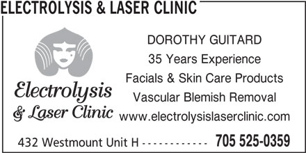 Electrolysis Clinic (705-525-0359) - Display Ad - ELECTROLYSIS & LASER CLINIC DOROTHY GUITARD 35 Years Experience Facials & Skin Care Products Vascular Blemish Removal www.electrolysislaserclinic.com 705 525-0359 432 Westmount Unit H ------------ ELECTROLYSIS & LASER CLINIC DOROTHY GUITARD 35 Years Experience Facials & Skin Care Products Vascular Blemish Removal www.electrolysislaserclinic.com 705 525-0359 432 Westmount Unit H ------------