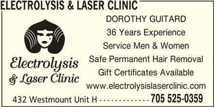 Electrolysis & Laser Clinic (705-525-0359) - Display Ad - ELECTROLYSIS & LASER CLINIC DOROTHY GUITARD 36 Years Experience Service Men & Women Safe Permanent Hair Removal Gift Certificates Available www.electrolysislaserclinic.com 705 525-0359 432 Westmount Unit H ------------- ELECTROLYSIS & LASER CLINIC DOROTHY GUITARD 36 Years Experience Service Men & Women Safe Permanent Hair Removal Gift Certificates Available www.electrolysislaserclinic.com 705 525-0359 432 Westmount Unit H -------------