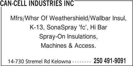 Can-Cell Industries (250-491-9091) - Display Ad - CAN-CELL INDUSTRIES INC CAN-CELL INDUSTRIES INC Mfrs/Whsr Of Weathershield/Wallbar Insul, K-13, SonaSpray 'fc', Hi Bar Mfrs/Whsr Of Weathershield/Wallbar Insul, K-13, SonaSpray 'fc', Hi Bar Spray-On Insulations, Machines & Access. 250 491-9091 14-730 Stremel Rd Kelowna -------- 14-730 Stremel Rd Kelowna -------- Spray-On Insulations, Machines & Access. 250 491-9091