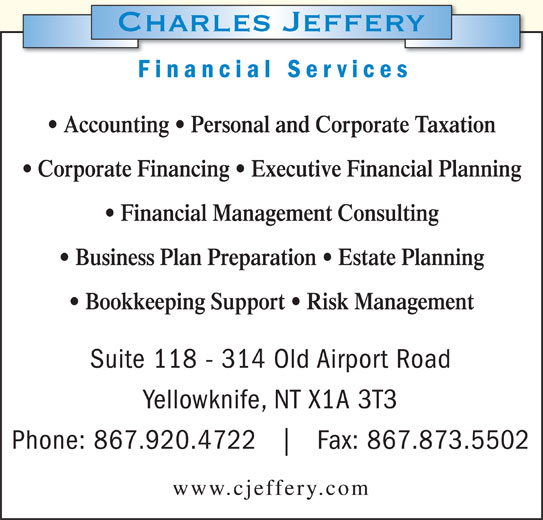 Charles Jeffery Financial Services (867-920-4722) - Display Ad - Corporate Financing   Executive Financial Planning Financial Management Consulting Business Plan Preparation   Estate Planning Bookkeeping Support   Risk Management Suite 118 - 314 Old Airport Road Yellowknife, NT X1A 3T3 Phone: 867.920.4722 Fax: 867.873.5502 www.cjeffery.com Financial Services Accounting   Personal and Corporate Taxation Corporate Financing   Executive Financial Planning Financial Management Consulting Business Plan Preparation   Estate Planning Financial Services Accounting   Personal and Corporate Taxation Bookkeeping Support   Risk Management Suite 118 - 314 Old Airport Road Yellowknife, NT X1A 3T3 Phone: 867.920.4722 Fax: 867.873.5502 www.cjeffery.com
