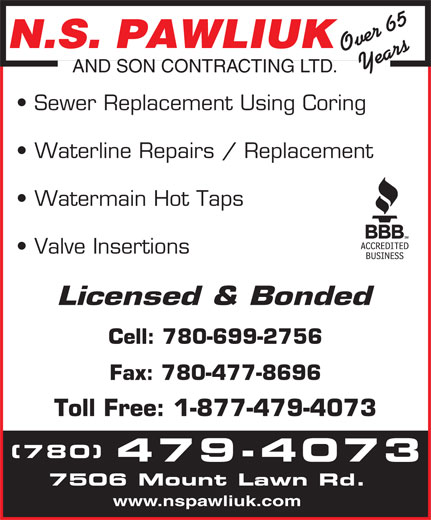 N S Pawliuk & Son Contracting Ltd (780-479-4073) - Display Ad - N.S. PAWLIUK Over 65Years AND SON CONTRACTING LTD. Sewer Replacement Using Coring Waterline Repairs / Replacement Watermain Hot Taps Valve Insertions Licensed & Bonded Cell: 780-699-2756 Fax: 780-477-8696 Toll Free: 1-877-479-4073 (780) 479-4073 7506 Mount Lawn Rd. www.nspawliuk.com