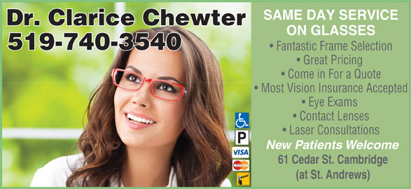 Chewter Clarice Dr (519-740-3540) - Display Ad - SAME DAY SERVICE Dr. Clarice Chewter ON GLASSES 519-740-3540 Fantastic Frame Selection Great Pricing Come in For a Quote Most Vision Insurance Accepted Eye Exams Contact Lenses Laser Consultations New Patients Welcome 61 Cedar St. Cambridge (at St. Andrews)