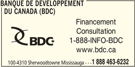 BDC - Banque de Développement du Canada (905-566-6417) - Annonce illustrée======= - BANQUE DE DEVELOPPEMENT DU CANADA (BDC) Financement Consultation 1-888-INFO-BDC 1 888 463-6232 100-4310 Sherwoodtowne Mississauga --- BANQUE DE DEVELOPPEMENT www.bdc.ca BANQUE DE DEVELOPPEMENT DU CANADA (BDC) Financement Consultation 1-888-INFO-BDC www.bdc.ca 1 888 463-6232 100-4310 Sherwoodtowne Mississauga --- BANQUE DE DEVELOPPEMENT
