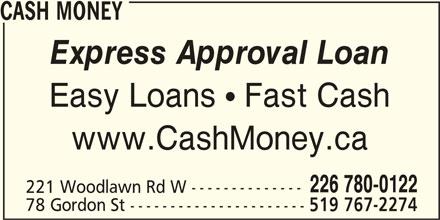 Cash Money (226-780-7380) - Display Ad - 226 780-0122 519 767-2274 221 Woodlawn Rd W -------------- 78 Gordon St ---------------------- CASH MONEY Express Approval Loan Easy Loans  Fast Cash www.CashMoney.ca