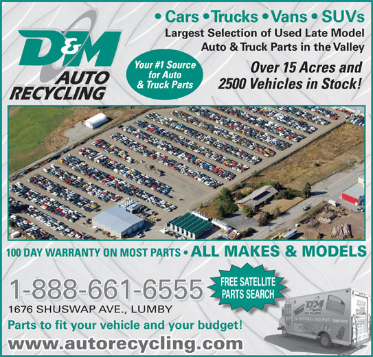 D & M Auto Recyclers (250-547-2310) - Display Ad - Cars   Trucks   Vans   SUVs Largest Selection of Used Late Model Auto & Truck Parts in the Valley AUTO RECYCLING FREE SATELLITE PARTS SEARCH 1-888-661-6555 1676 SHUSWAP AVE., LUMBY Parts to fit your vehicle and your budget! www.autorecycling.com
