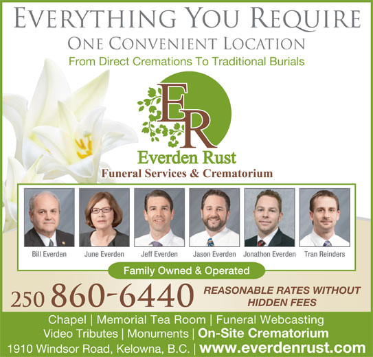 Everden Rust Funeral Services (250-860-6440) - Display Ad - Everything You Require One Convenient Location From Direct Cremations To Traditional Burials Bill Everden June Everden Jeff Everden Jason EverdenJonathon Everden Tran Reinders Family Owned & Operated REASONABLE RATES WITHOUT HIDDEN FEES 250 860-6440 Chapel Memorial Tea Room Funeral Webcasting Video Tributes Monuments On-Site Crematorium 1910 Windsor Road, Kelowna, B.C. www.everdenrust.com
