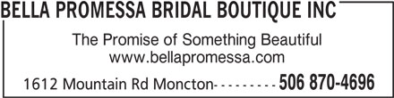 Bella Promessa Bridal Boutique Inc (506-870-4696) - Display Ad - The Promise of Something Beautiful www.bellapromessa.com 506 870-4696 1612 Mountain Rd Moncton--------- BELLA PROMESSA BRIDAL BOUTIQUE INC