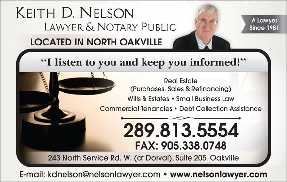 Keith D Nelson  (905-338-8481) - Display Ad - Since 1981 LOCATED IN NORTH OAKVILLE I listen to you and keep you informed! Real Estate (Purchases, Sales & Refinancing) Wills & Estates   Small Business Law Commercial Tenancies   Debt Collection Assistance 289.813.5554 FAX: 905.338.0748 243 North Service Rd. W. (at Dorval), Suite 205, Oakville www.nelsonlawyer.com A Lawyer