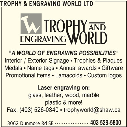 "Trophy & Engraving World Ltd (403-529-5800) - Display Ad - Medals  Name tags  Annual awards  Giftware Promotional items  Lamacoids  Custom logos Laser engraving on: glass, leather, wood, marble plastic & more! --------------- 403 529-5800 3062 Dunmore Rd SE TROPHY & ENGRAVING WORLD LTD TROPHY & ENGRAVING WORLD LTD AND ENGRAVING ""A WORLD OF ENGRAVING POSSIBILITIES"" Interior / Exterior Signage  Trophies & Plaques"