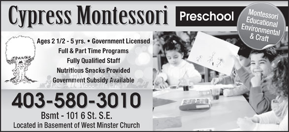 Cypress Montessori (403-580-3010) - Display Ad - Environmental & Craft Ages 2 1/2 - 5 yrs.   Government Licensed Full & Part Time Programs Educational Fully Qualified Staff Government Subsidy AvailableGovernment Subsidy Available 403-580-3010 Bsmt - 101 6 St. S.E. Located in Basement of West Minster Church Montessori Preschool