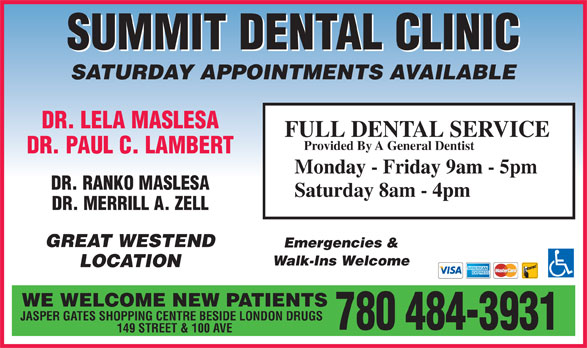 Summit Dental Clinic (780-484-3931) - Display Ad - SUMMIT DENTAL CLINIC SATURDAY APPOINTMENTS AVAILABLE DR. LELA MASLESA FULL DENTAL SERVICE Provided By A General Dentist DR. PAUL C. LAMBERT Monday - Friday 9am - 5pm DR. RANKO MASLESA Saturday 8am - 4pm DR. MERRILL A. ZELL GREAT WESTEND Emergencies & Walk-Ins Welcome LOCATION WE WELCOME NEW PATIENTS JASPER GATES SHOPPING CENTRE BESIDE LONDON DRUGS 780 484-3931 149 STREET & 100 AVE