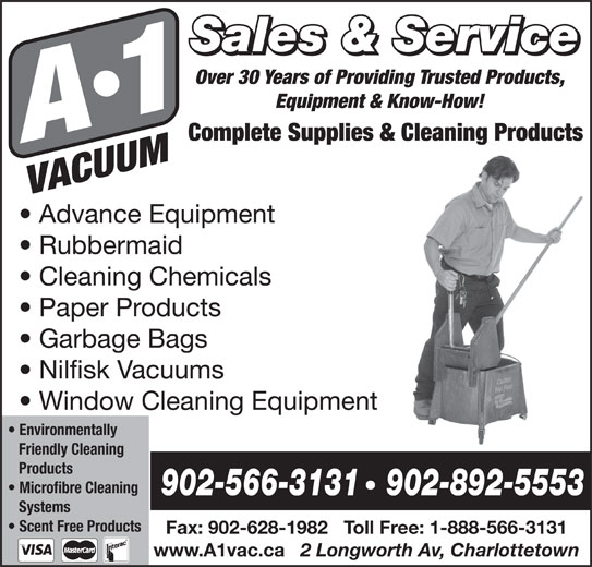 A-1 Vacuum (902-566-3131) - Display Ad - Sales & Service Over 30 Years of Providing Trusted Products, Equipment & Know-How! Complete Supplies & Cleaning Products Advance Equipment Rubbermaid Cleaning Chemicals Paper Products Garbage Bags Nilfisk Vacuums Window Cleaning Equipment Environmentally Friendly Cleaning Products Microfibre Cleaning 902-566-3131   902-892-5553 Systems Scent Free Products Fax: 902-628-1982   Toll Free: 1-888-566-3131 www.A1vac.ca 2 Longworth Av, Charlottetown