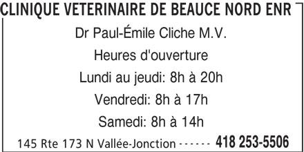 Clinique Vétérinaire De Beauce Nord (418-253-5506) - Annonce illustrée======= - Lundi au jeudi: 8h à 20h Vendredi: 8h à 17h Samedi: 8h à 14h ------ 418 253-5506 145 Rte 173 N Vallée-Jonction CLINIQUE VETERINAIRE DE BEAUCE NORD ENR Dr Paul-Émile Cliche M.V. Heures d'ouverture Lundi au jeudi: 8h à 20h Vendredi: 8h à 17h Samedi: 8h à 14h ------ 418 253-5506 145 Rte 173 N Vallée-Jonction CLINIQUE VETERINAIRE DE BEAUCE NORD ENR Dr Paul-Émile Cliche M.V. Heures d'ouverture