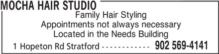 Mocha Hair Studio (902-569-4141) - Display Ad - MOCHA HAIR STUDIO Family Hair Styling Appointments not always necessary Located in the Needs Building 902 569-4141 1 Hopeton Rd Stratford ------------