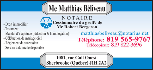 Beliveau Matthias Notaire (819-565-9767) - Annonce illustrée======= - Me Matthias Béliveau - Mandat d inaptitude (rédaction & homologation) - Célébration de mariage civil Téléphone: 819 565-9767 - Règlement de succession Télécopieur: 819 822-3696 - Service à domicile disponible 1081, rue Galt Ouest Sherbrooke (Québec) J1H 2A2 Cessionnaire du greffe de NOTAIRE - Droit immobilier Me Robert Bergeron - Testament