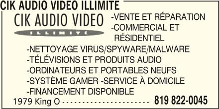 CIK Audio Video Unlimited (819-822-0045) - Annonce illustrée======= - CIK AUDIO VIDEO ILLIMITE -VENTE ET RÉPARATION -COMMERCIAL ET RÉSIDENTIEL -NETTOYAGE VIRUS/SPYWARE/MALWARE -TÉLÉVISIONS ET PRODUITS AUDIO -ORDINATEURS ET PORTABLES NEUFS -SYSTÈME GAMER -SERVICE À DOMICILE -FINANCEMENT DISPONIBLE 819 822-0045 1979 King O ----------------------