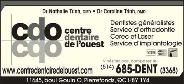 Centre Dentaire de l'Ouest (514-685-3368) - Annonce illustrée======= - Dr Nathalie Trinh , DMD   Dr Caroline Trinh , DMD Dentistes généralistes Service d orthodontie Cerec et Laser Service d implantologie N'hésitez pas, composez le: (514) www.centredentairedelouest.com 11645, boul Gouin O, Pierrefonds, QC H8Y 1Y4