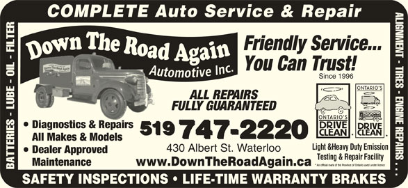 Down The Road Automotive Inc (519-747-2220) - Display Ad - ALIGNMENT - TIRES - ENGINE REPAIRS . . . COMPLETE Auto Service & Repair Friendly Service... You Can Trust! Since 1996 ALL REPAIRS FULLY GUARANTEED Diagnostics & RepairsDia sti & R irs 519 747-2220 All Makes & Models Light &Heavy Duty Emission 430 Albert St. Waterloo Dealer Approved Testing & Repair Facility Maintenance www.DownTheRoadAgain.ca BATTERIES - LUBE - OIL - FILTER SAFETY INSPECTIONS   LIFE-TIME WARRANTY BRAKES