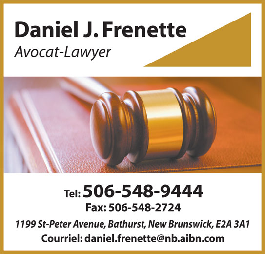 Daniel J. Frenette (506-548-9444) - Annonce illustrée======= - Daniel J. Frenette Tel: 506-548-9444 Fax: 506-548-2724 1199 St-Peter Avenue, Bathurst, New Brunswick, E2A 3A1 Avocat-Lawyer