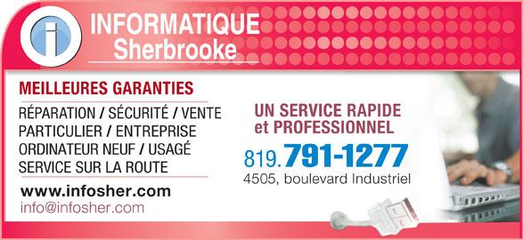 Informatique Sherbrooke (819-791-1277) - Annonce illustrée======= - INFORMATIQUE Sherbrooke MEILLEURES GARANTIESMEILLEURES GARANTIES UN SERVICE RAPIDE RÉPARATION SÉCURITÉ VENTE et PROFESSIONNEL PARTICULIER ENTREPRISE ORDINATEUR NEUF USAGÉ 819. 791-1277 SERVICE SUR LA ROUTE 4505, boulevard Industriel www.infosher.com