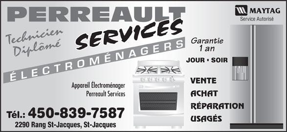 Perreault Services Electroménagers (450-753-3169) - Annonce illustrée======= - Service Autorisé MÉN AGER VENTE Appareil Électroménager ACHAT Perreault Services RÉPARATION Tél.: 450-839-7587 USAGÉS 2290 Rang St-Jacques, St-Jacques PERREAULT Garantie Technicien CÉLE 1 an Diplômé JOUR   SOIR TR